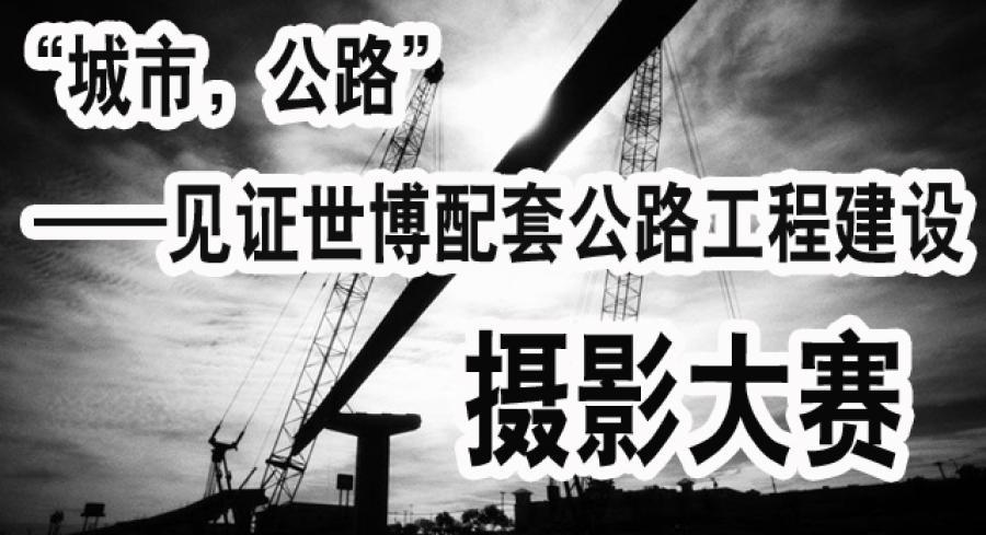 """""""城市,公路""""见证世博配套公路工程建设摄影大赛2010年2月28日截"""
